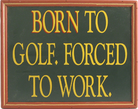 Born to Golf. Forced to Work.